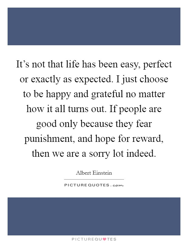 It's not that life has been easy, perfect or exactly as expected. I just choose to be happy and grateful no matter how it all turns out. If people are good only because they fear punishment, and hope for reward, then we are a sorry lot indeed. Picture Quote #1
