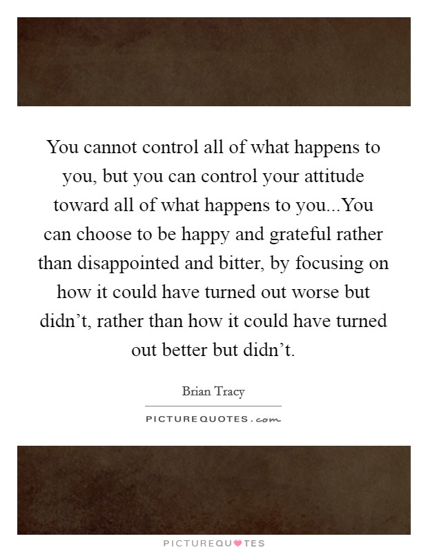 You cannot control all of what happens to you, but you can control your attitude toward all of what happens to you...You can choose to be happy and grateful rather than disappointed and bitter, by focusing on how it could have turned out worse but didn't, rather than how it could have turned out better but didn't Picture Quote #1