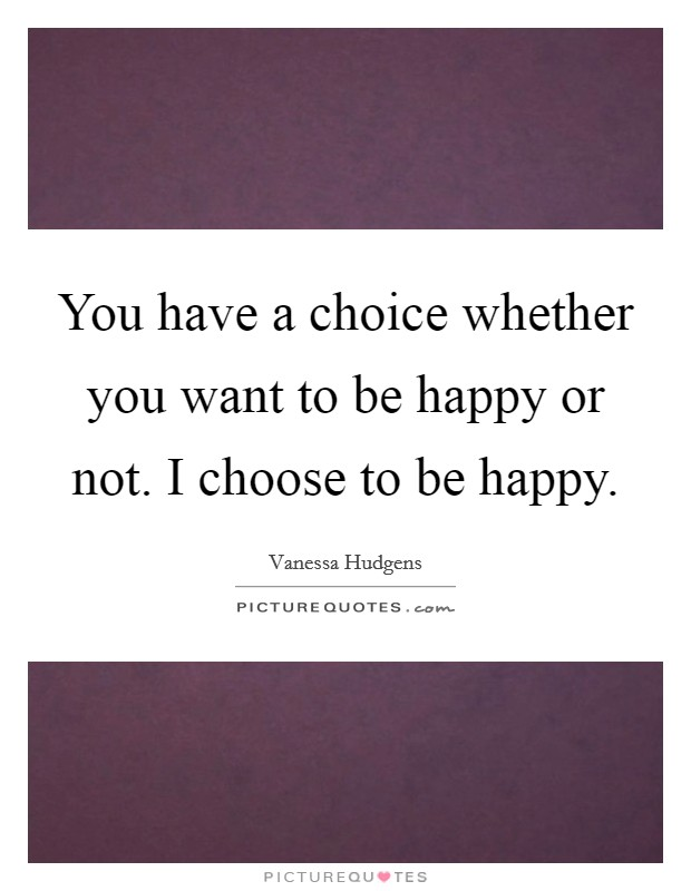 You have a choice whether you want to be happy or not. I choose to be happy Picture Quote #1