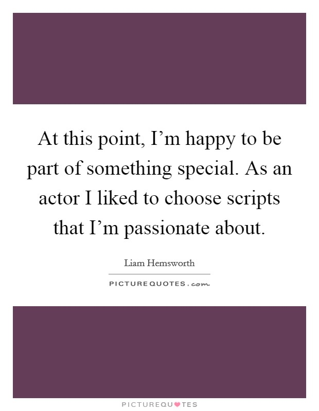 At this point, I'm happy to be part of something special. As an actor I liked to choose scripts that I'm passionate about Picture Quote #1