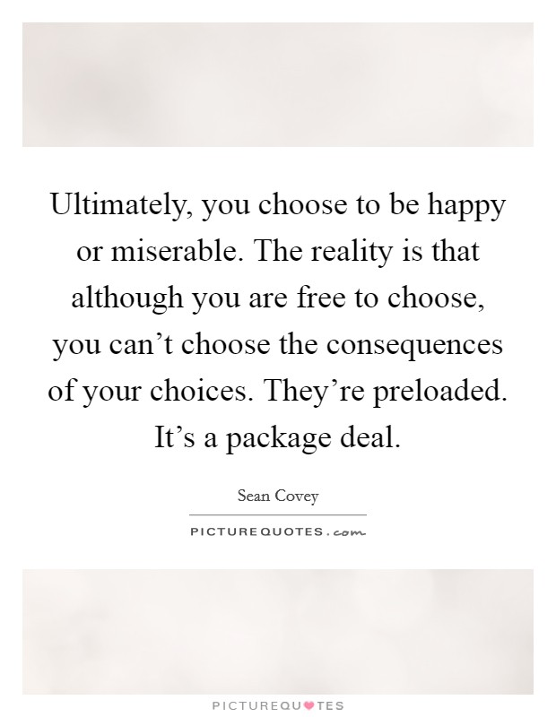 Ultimately, you choose to be happy or miserable. The reality is that although you are free to choose, you can't choose the consequences of your choices. They're preloaded. It's a package deal Picture Quote #1