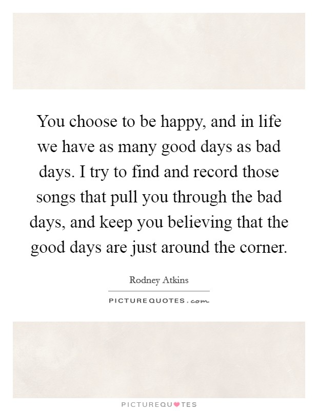 You choose to be happy, and in life we have as many good days as bad days. I try to find and record those songs that pull you through the bad days, and keep you believing that the good days are just around the corner Picture Quote #1