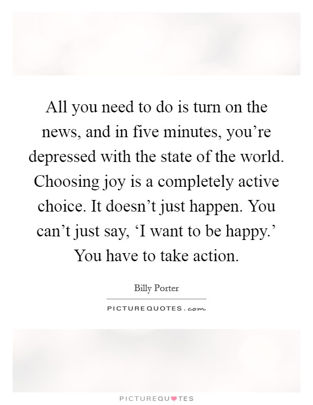 All you need to do is turn on the news, and in five minutes, you're depressed with the state of the world. Choosing joy is a completely active choice. It doesn't just happen. You can't just say, 'I want to be happy.' You have to take action Picture Quote #1