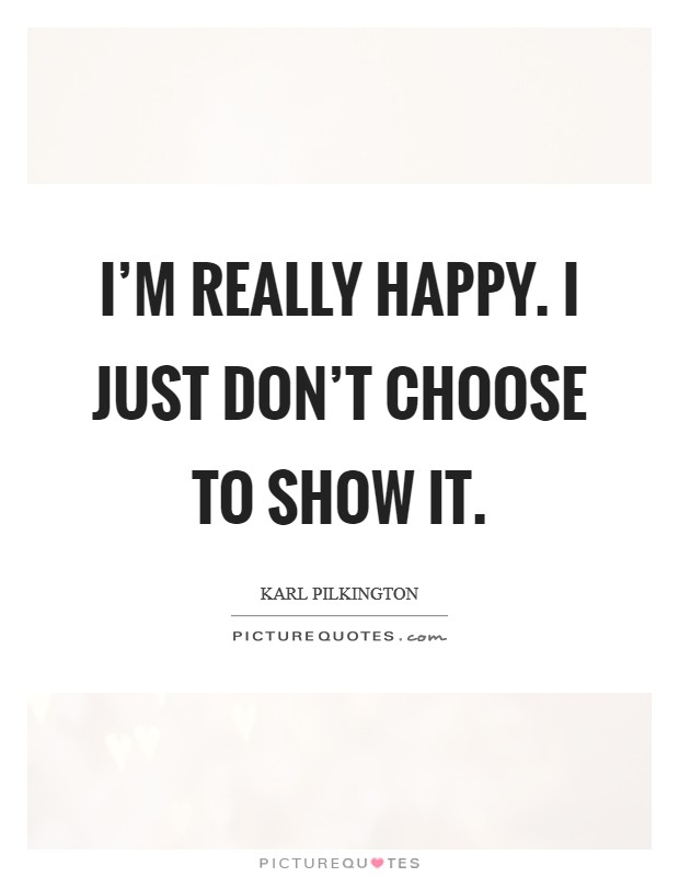 I'm really happy. I just don't choose to show it Picture Quote #1