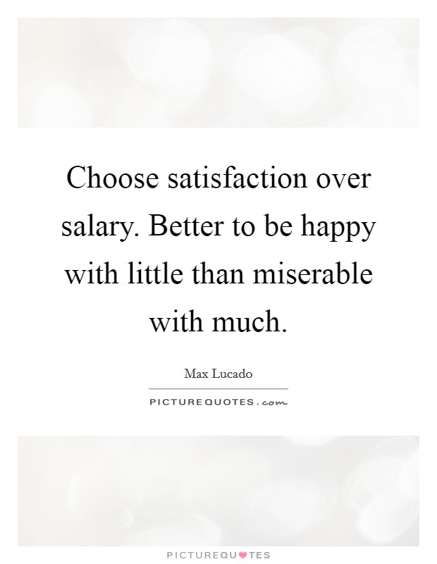 Choose satisfaction over salary. Better to be happy with little than miserable with much Picture Quote #1
