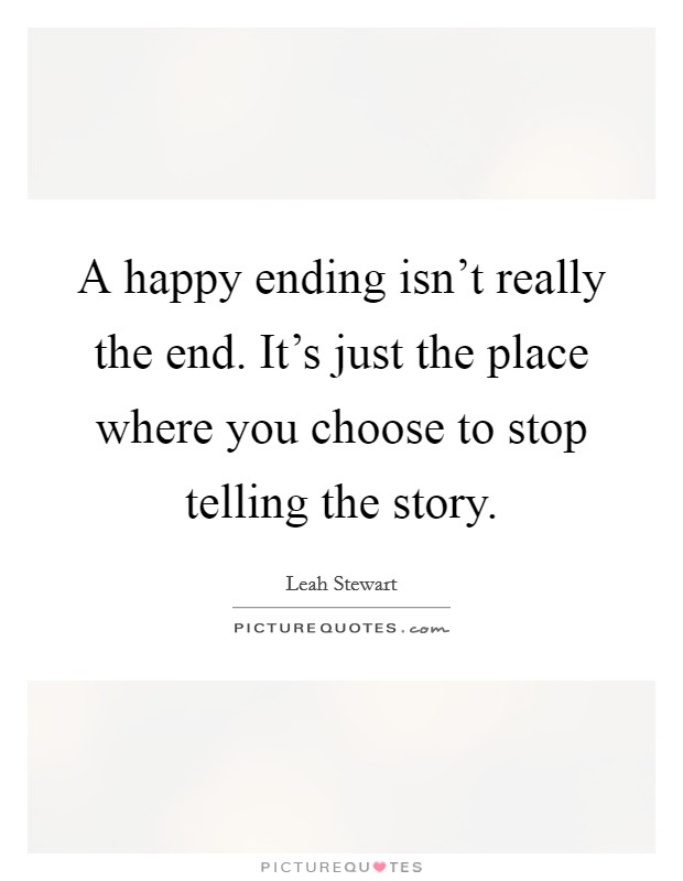 A happy ending isn't really the end. It's just the place where you choose to stop telling the story Picture Quote #1