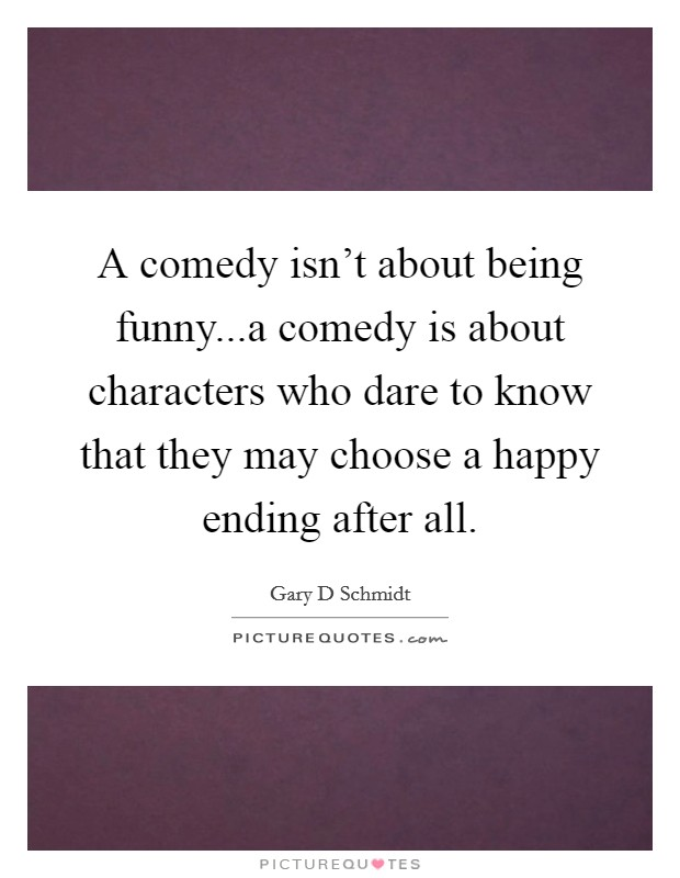 A comedy isn't about being funny...a comedy is about characters who dare to know that they may choose a happy ending after all Picture Quote #1