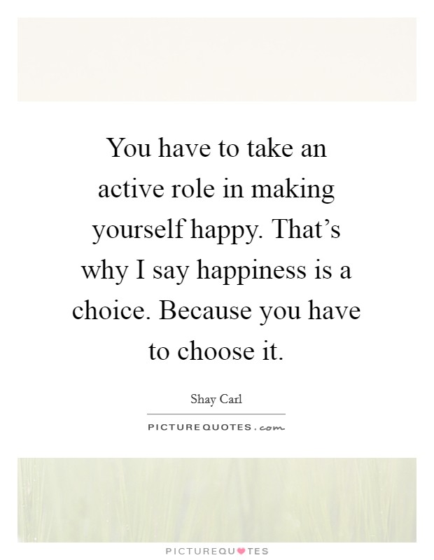 You have to take an active role in making yourself happy. That's why I say happiness is a choice. Because you have to choose it Picture Quote #1