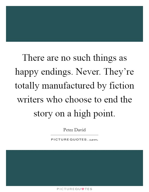 There are no such things as happy endings. Never. They're totally manufactured by fiction writers who choose to end the story on a high point Picture Quote #1