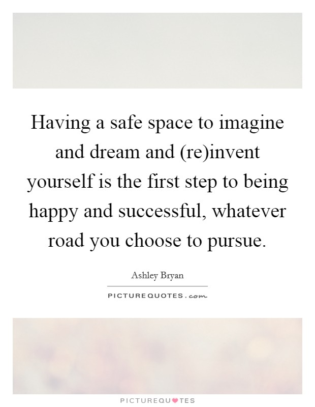 Having a safe space to imagine and dream and (re)invent yourself is the first step to being happy and successful, whatever road you choose to pursue Picture Quote #1