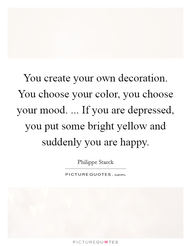 You create your own decoration. You choose your color, you choose your mood. ... If you are depressed, you put some bright yellow and suddenly you are happy Picture Quote #1