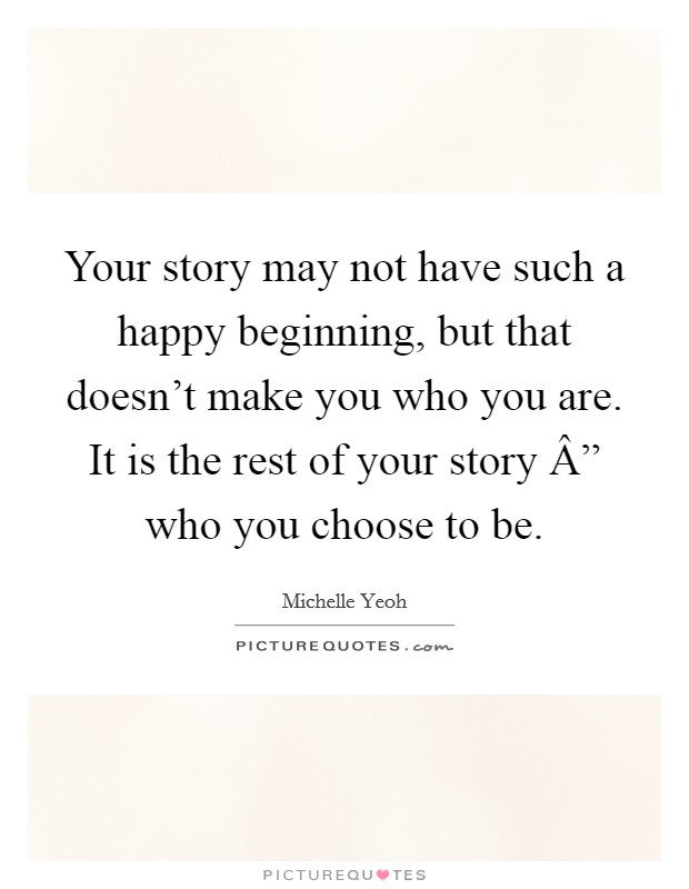 "Your story may not have such a happy beginning, but that doesn't make you who you are. It is the rest of your story "" who you choose to be Picture Quote #1"
