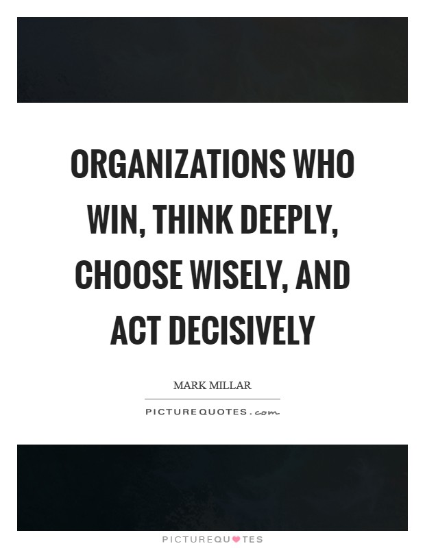 Organizations who win, think deeply, choose wisely, and act decisively Picture Quote #1