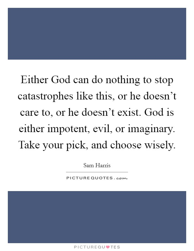 Either God can do nothing to stop catastrophes like this, or he doesn't care to, or he doesn't exist. God is either impotent, evil, or imaginary. Take your pick, and choose wisely Picture Quote #1