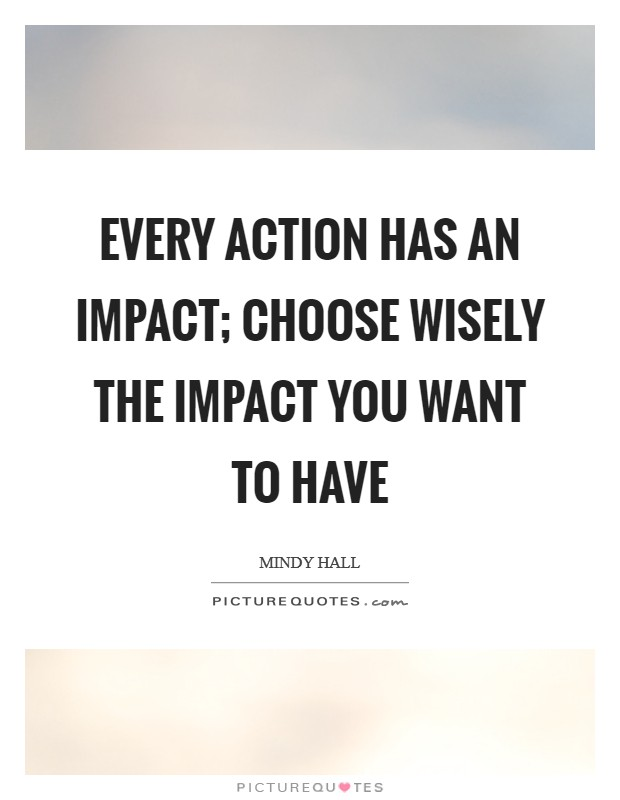 Every action has an impact; choose wisely the impact you want to have Picture Quote #1