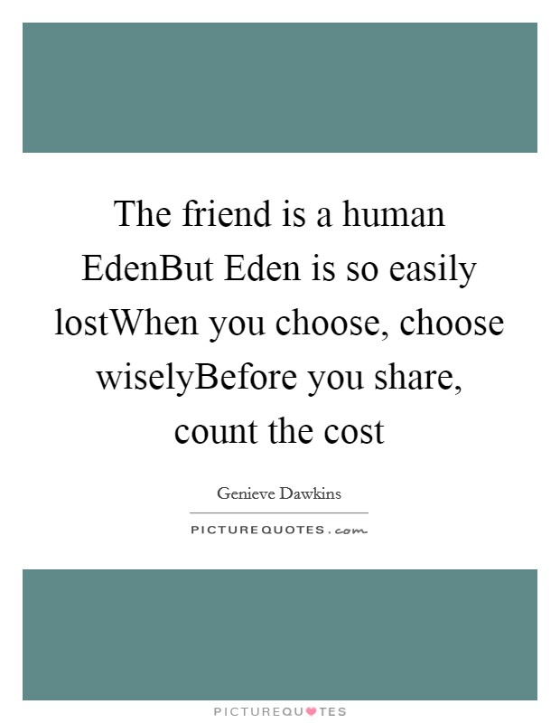 The friend is a human EdenBut Eden is so easily lostWhen you choose, choose wiselyBefore you share, count the cost Picture Quote #1