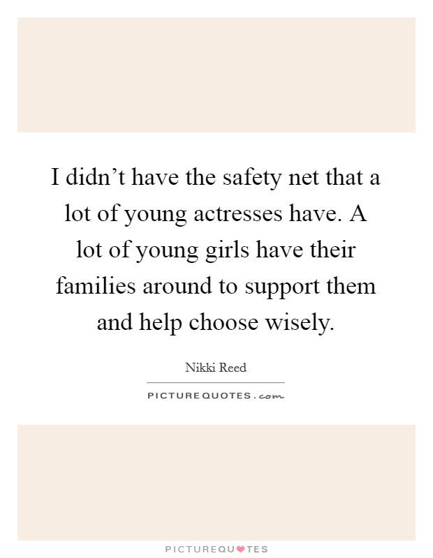 I didn't have the safety net that a lot of young actresses have. A lot of young girls have their families around to support them and help choose wisely Picture Quote #1