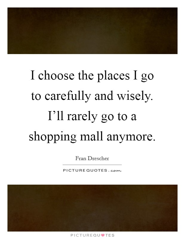 I choose the places I go to carefully and wisely. I'll rarely go to a shopping mall anymore Picture Quote #1