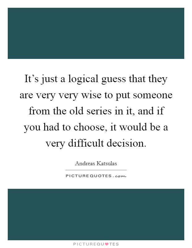 It's just a logical guess that they are very very wise to put someone from the old series in it, and if you had to choose, it would be a very difficult decision Picture Quote #1