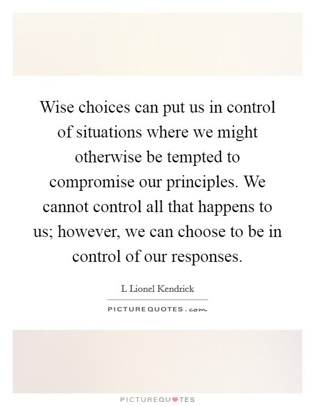 Wise choices can put us in control of situations where we might otherwise be tempted to compromise our principles. We cannot control all that happens to us; however, we can choose to be in control of our responses Picture Quote #1