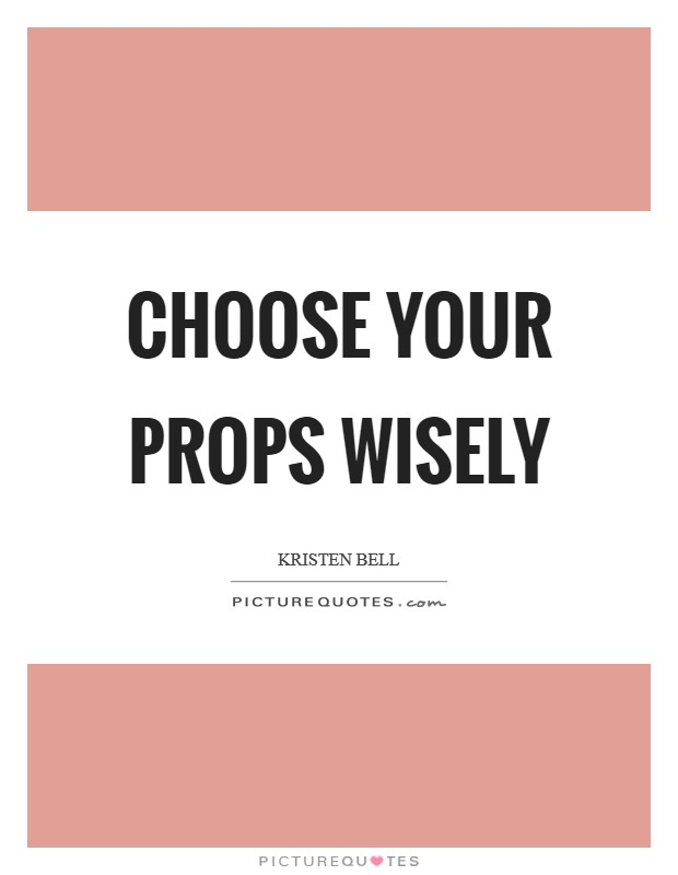 Choose your props wisely Picture Quote #1