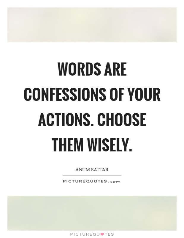 Words are confessions of your actions. Choose them wisely Picture Quote #1