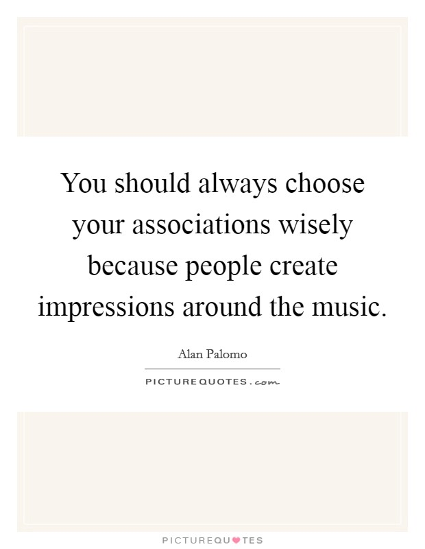 You should always choose your associations wisely because people create impressions around the music Picture Quote #1