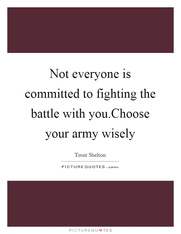 Not everyone is committed to fighting the battle with you.Choose your army wisely Picture Quote #1