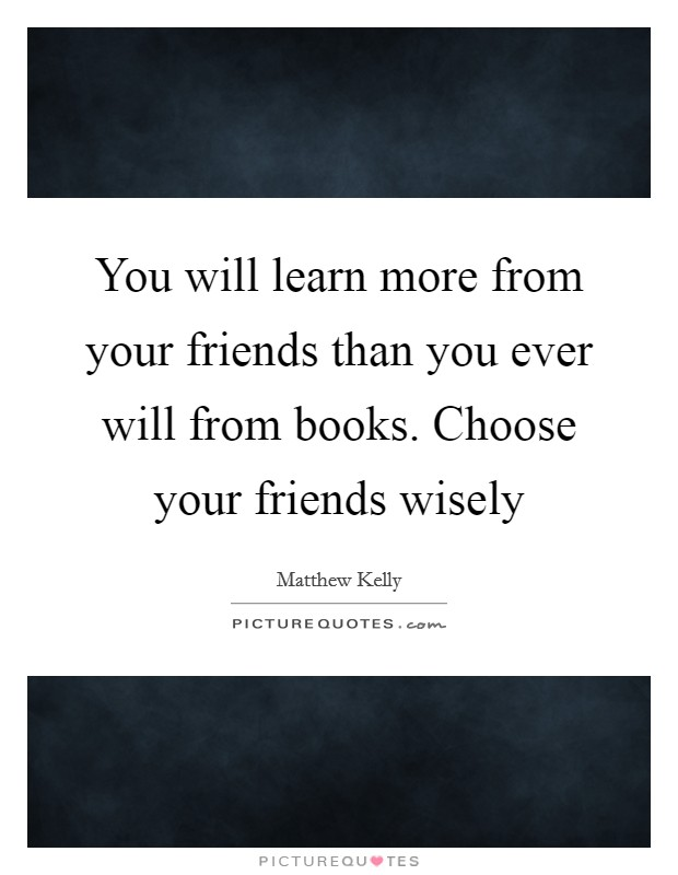 You will learn more from your friends than you ever will from books. Choose your friends wisely Picture Quote #1