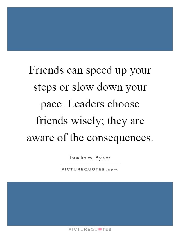 Friends can speed up your steps or slow down your pace. Leaders choose friends wisely; they are aware of the consequences Picture Quote #1