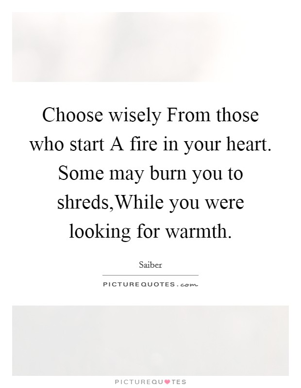 Choose wisely From those who start A fire in your heart. Some may burn you to shreds,While you were looking for warmth Picture Quote #1