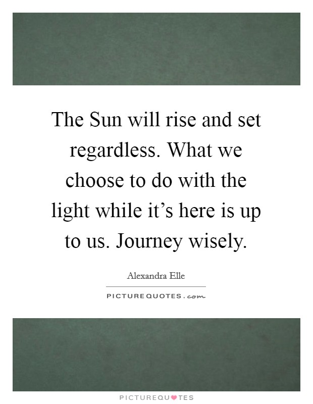 The Sun will rise and set regardless. What we choose to do with the light while it's here is up to us. Journey wisely Picture Quote #1
