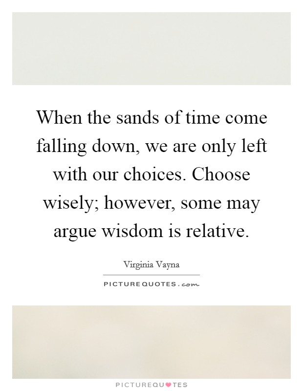 When the sands of time come falling down, we are only left with our choices. Choose wisely; however, some may argue wisdom is relative Picture Quote #1