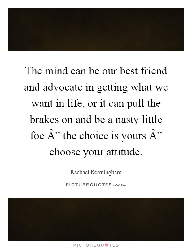 """The mind can be our best friend and advocate in getting what we want in life, or it can pull the brakes on and be a nasty little foe """" the choice is yours """" choose your attitude. Picture Quote #1"""
