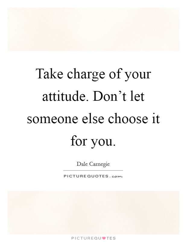 Take charge of your attitude. Don't let someone else choose it for you Picture Quote #1