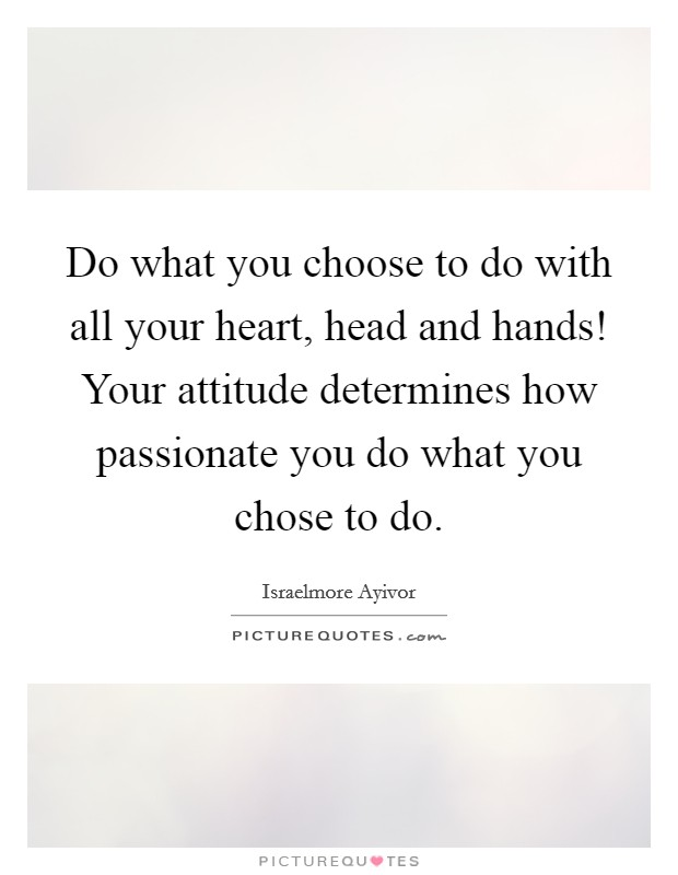 Do what you choose to do with all your heart, head and hands! Your attitude determines how passionate you do what you chose to do Picture Quote #1