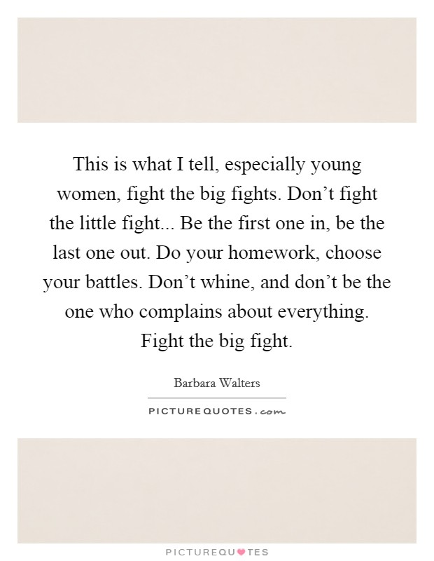 This is what I tell, especially young women, fight the big fights. Don't fight the little fight... Be the first one in, be the last one out. Do your homework, choose your battles. Don't whine, and don't be the one who complains about everything. Fight the big fight Picture Quote #1
