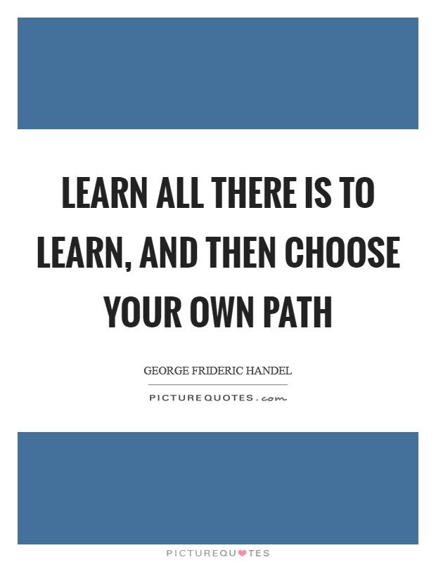 Learn all there is to learn, and then choose your own path Picture Quote #1