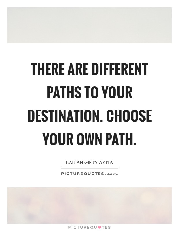 There are different paths to your destination. Choose your own path Picture Quote #1