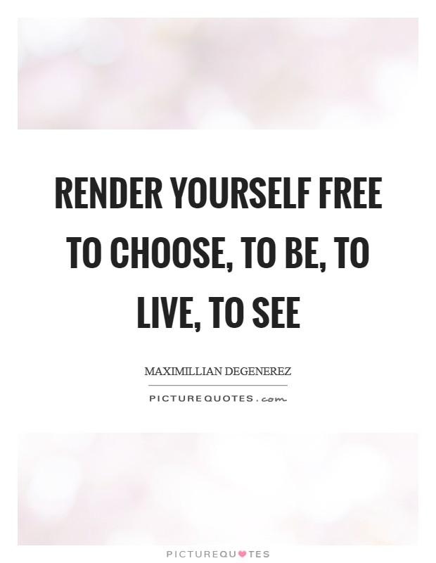 Render yourself free to choose, to be, to live, to see Picture Quote #1