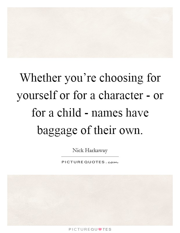 Whether you're choosing for yourself or for a character - or for a child - names have baggage of their own Picture Quote #1