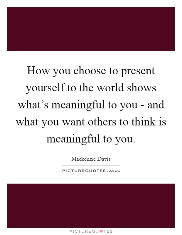 How you choose to present yourself to the world shows what's meaningful to you - and what you want others to think is meaningful to you Picture Quote #1