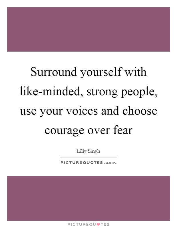 Surround yourself with like-minded, strong people, use your voices and choose courage over fear Picture Quote #1