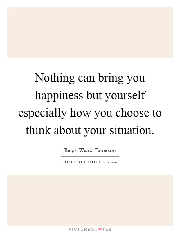 Nothing can bring you happiness but yourself especially how you choose to think about your situation Picture Quote #1