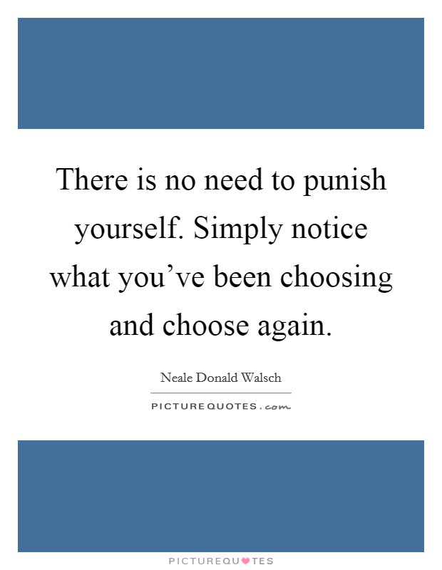 There is no need to punish yourself. Simply notice what you've been choosing and choose again Picture Quote #1