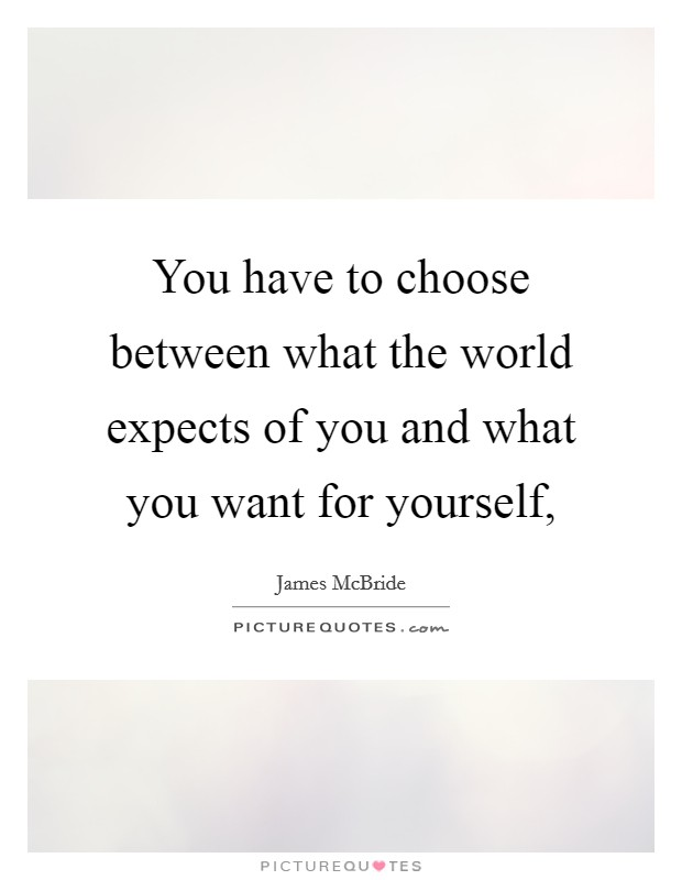 You have to choose between what the world expects of you and what you want for yourself, Picture Quote #1