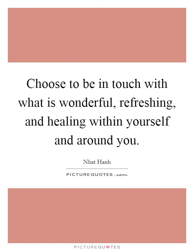 Choose to be in touch with what is wonderful, refreshing, and healing within yourself and around you Picture Quote #1