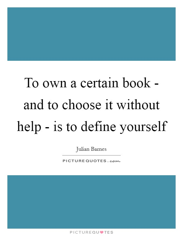To own a certain book - and to choose it without help - is to define yourself Picture Quote #1