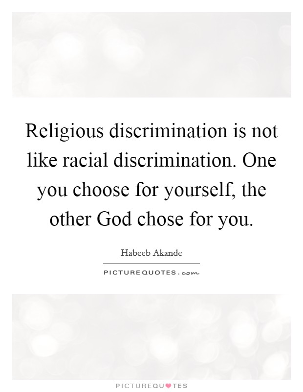 Religious discrimination is not like racial discrimination. One you choose for yourself, the other God chose for you. Picture Quote #1