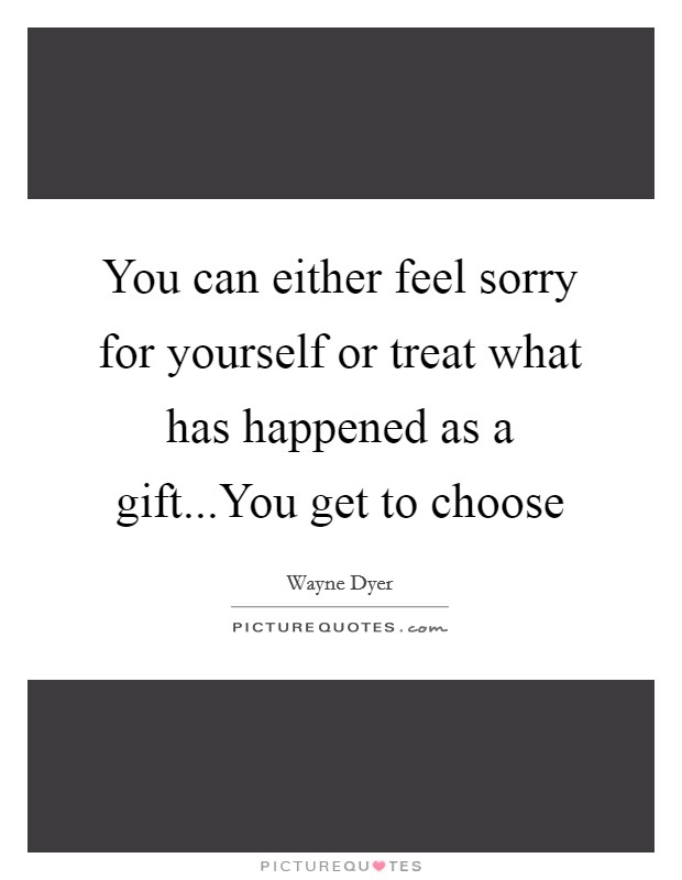 You can either feel sorry for yourself or treat what has happened as a gift...You get to choose Picture Quote #1